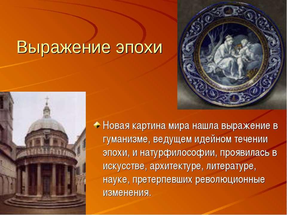 Выражение эпохи Новая картина мира нашла выражение в гуманизме, ведущем идейн...