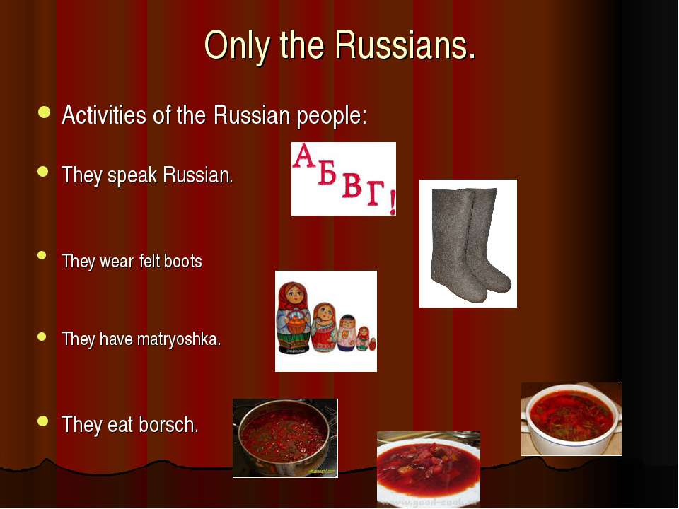 Only the Russians. Activities of the Russian people: They speak Russian. They...