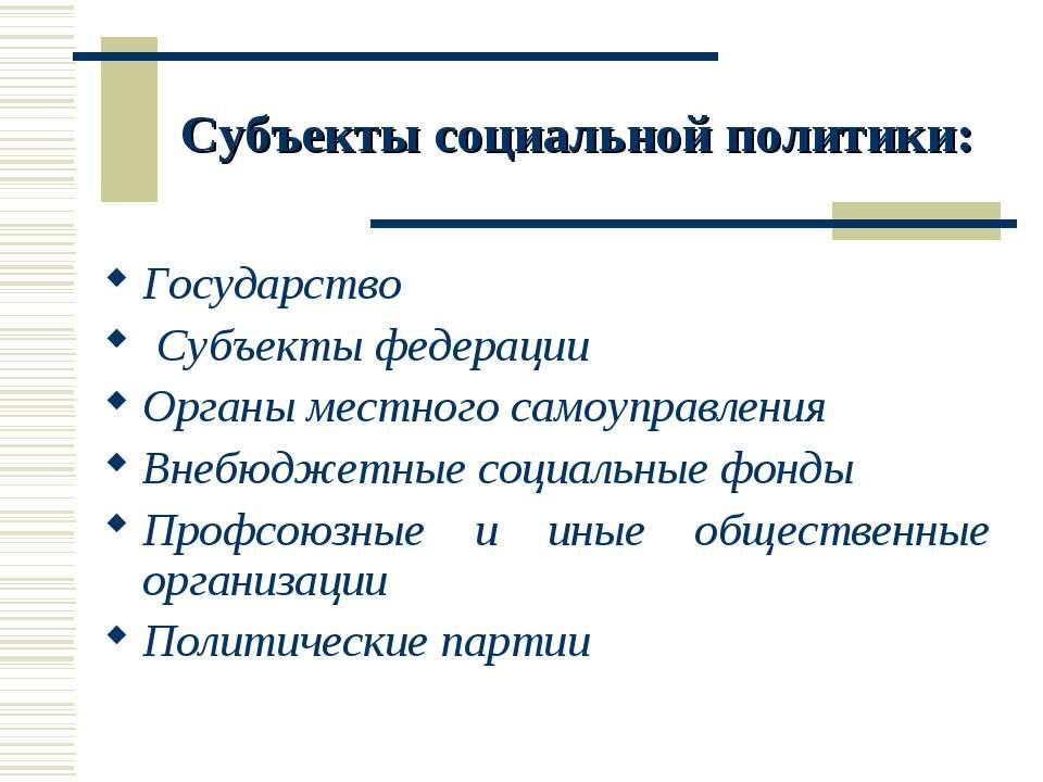 Субъекты социальной политики: Государство Субъекты федерации Органы местного ...