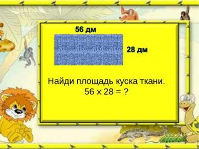 Найди площадь куска ткани. 56 х 28 = ?
