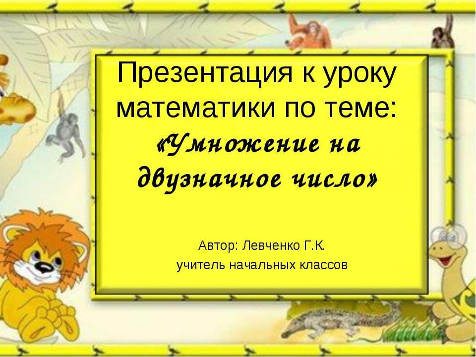 Презентация к уроку математики по теме: «Умножение на двузначное число» Автор...