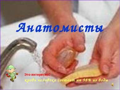 Анатомисты Это интересно: кровь человека состоит на 98% из воды