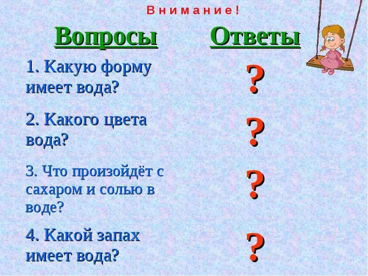 В н и м а н и е ! Вопросы Ответы 1. Какую форму имеет вода? ? 2. Какого цвета...