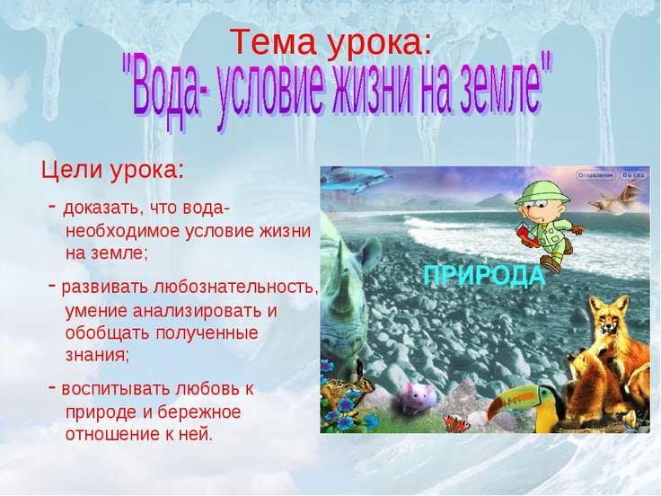 Тема урока: Цели урока: - доказать, что вода-необходимое условие жизни на зем...