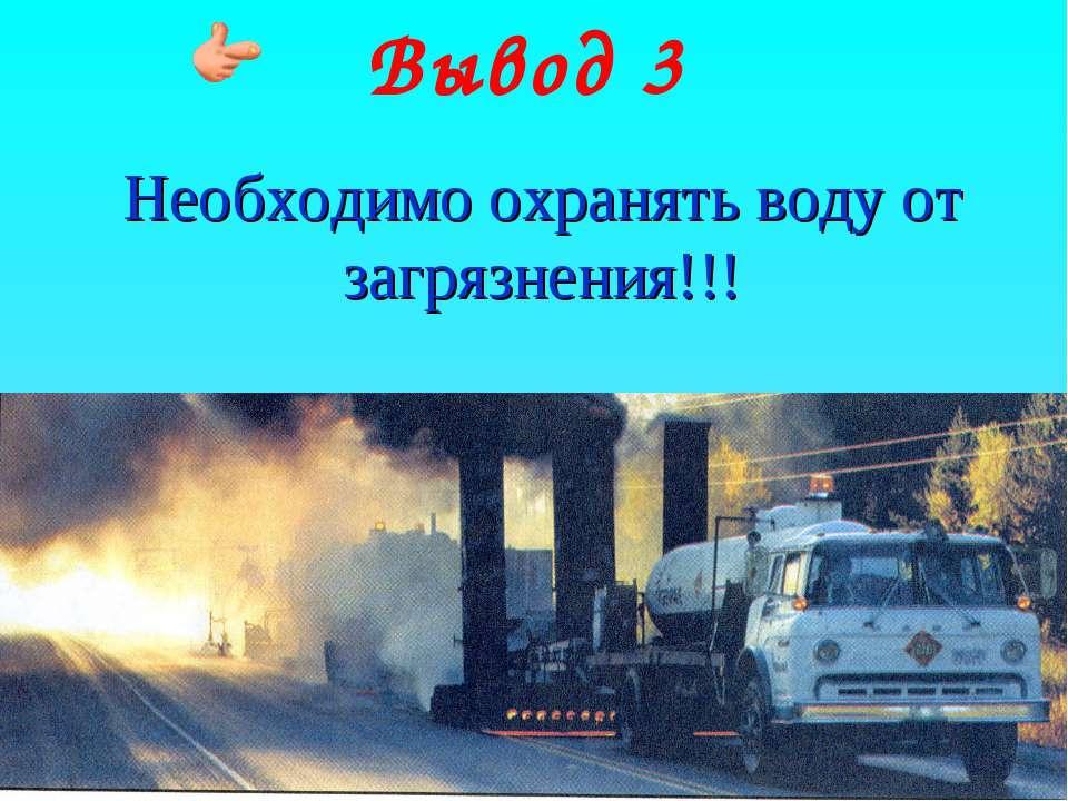 Вывод 3 Необходимо охранять воду от загрязнения!!!