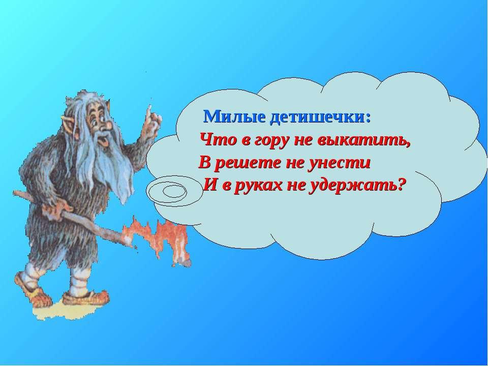 Милые детишечки: Что в гору не выкатить, В решете не унести И в руках не удер...