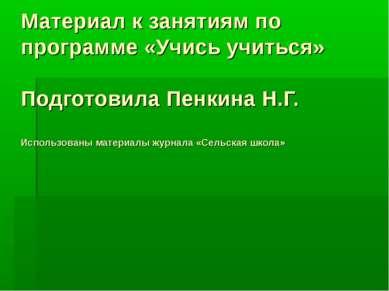 Материал к занятиям по программе «Учись учиться» Подготовила Пенкина Н.Г. Исп...