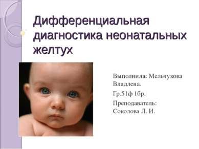 Дифференциальная диагностика неонатальных желтух Выполнила: Мельчукова Владле...