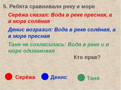 5. Ребята сравнивали реку и море Серёжа сказал: Вода в реке пресная, а в море...