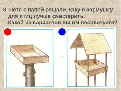 8. Петя с папой решали, какую кормушку для птиц лучше смастерить. Какой из ва...