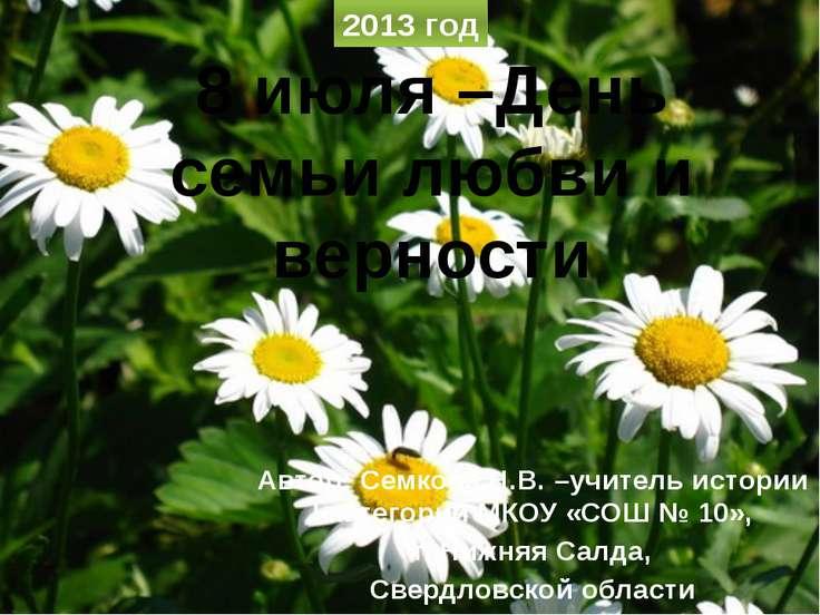 8 июля –День семьи любви и верности Автор: Семкова Н.В. –учитель истории I ка...
