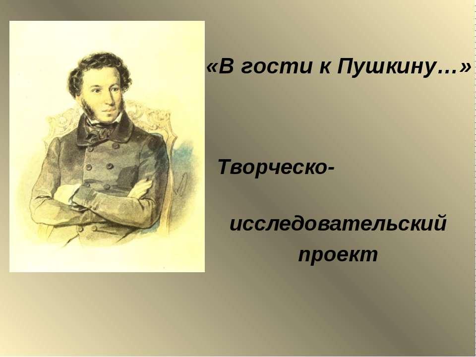 «В гости к Пушкину…» Творческо- исследовательский проект