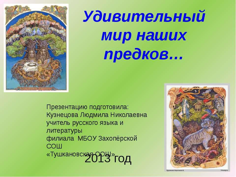 Удивительный мир наших предков… Презентацию подготовила: Кузнецова Людмила Ни...