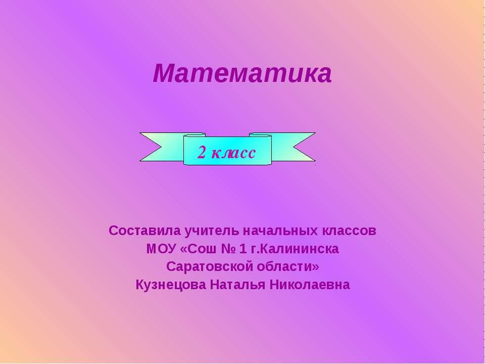 Математика Составила учитель начальных классов МОУ «Сош № 1 г.Калининска Сара...