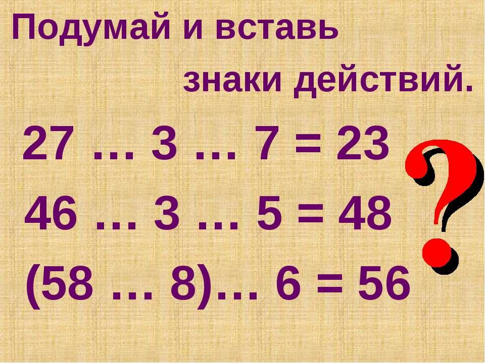 Подумай и вставь знаки действий. 27 … 3 … 7 = 23 46 … 3 … 5 = 48 (58 … 8)… 6 ...