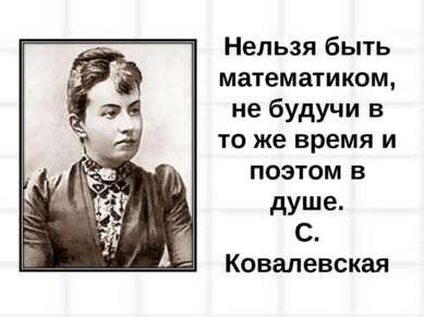 Нельзя быть математиком, не будучи в то же время и поэтом в душе. С. Ковалевская