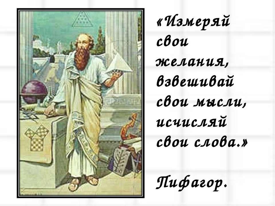 «Измеряй свои желания, взвешивай свои мысли, исчисляй свои слова.» Пифагор.