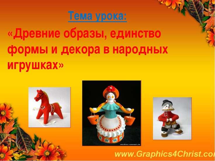 Тема урока: «Древние образы, единство формы и декора в народных игрушках»