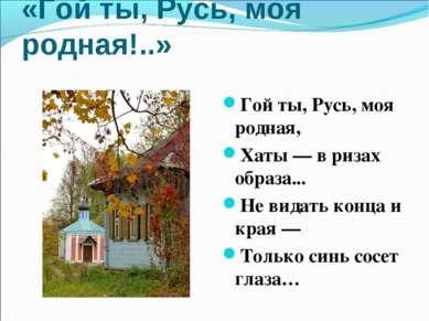 «Гой ты, Русь, моя родная!..» Гой ты, Русь, моя родная, Хаты — в ризах образа...