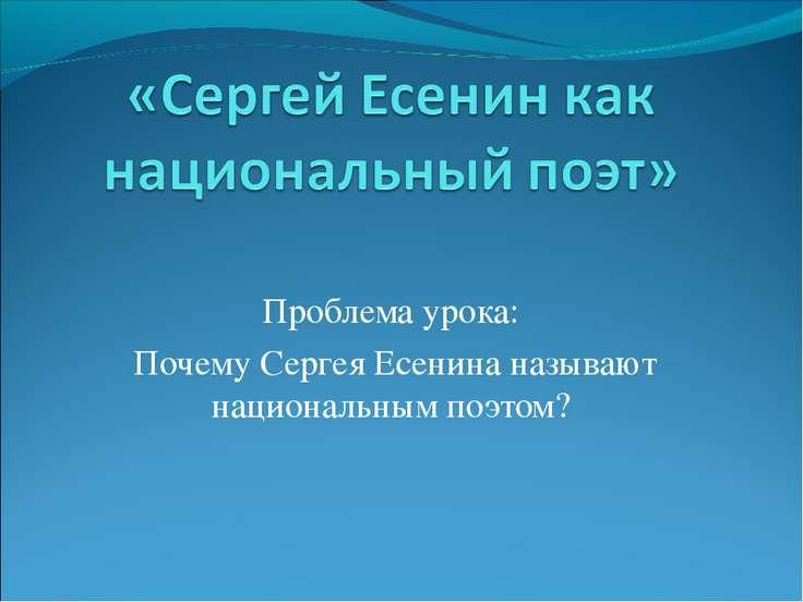 Проблема урока: Почему Сергея Есенина называют национальным поэтом?