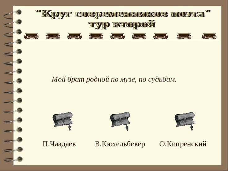 Мой брат родной по музе, по судьбам. О.Кипренский В.Кюхельбекер П.Чаадаев