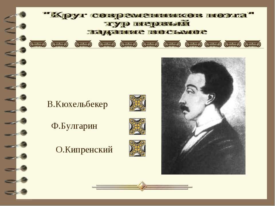 В.Кюхельбекер Ф.Булгарин О.Кипренский