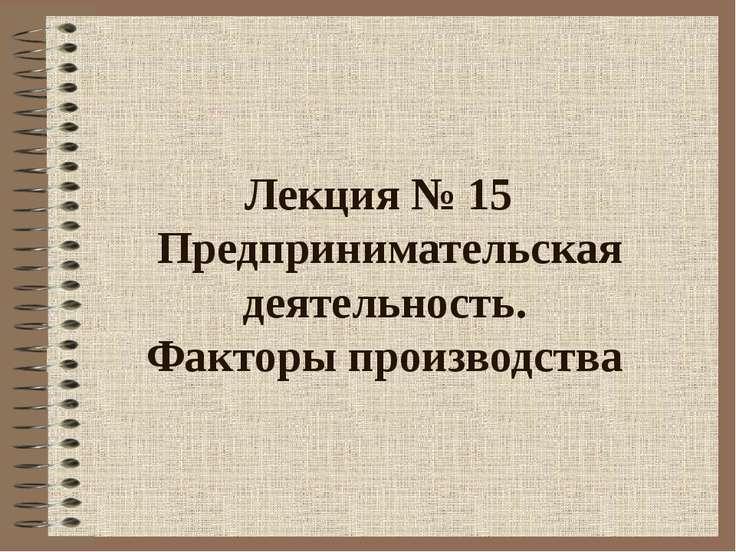 Лекция № 15 Предпринимательская деятельность. Факторы производства