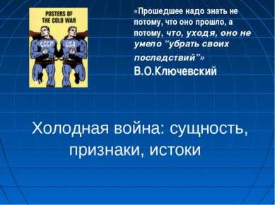 Холодная война: сущность, признаки, истоки «Прошедшее надо знать не потому, ч...