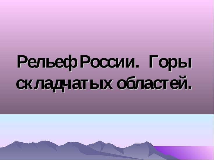 Рельеф России. Горы складчатых областей.