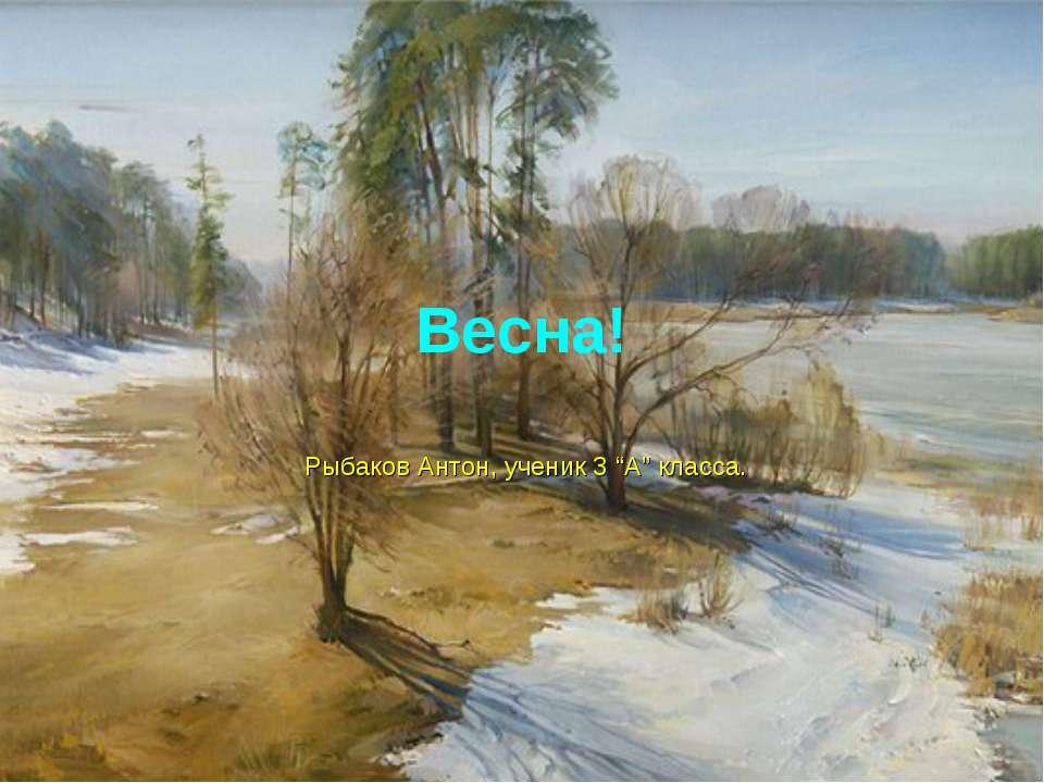 "Весна! Рыбаков Антон, ученик 3 ""А"" класса."