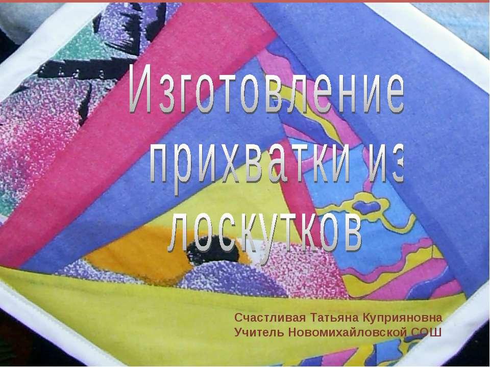 Счастливая Татьяна Куприяновна Учитель Новомихайловской СОШ