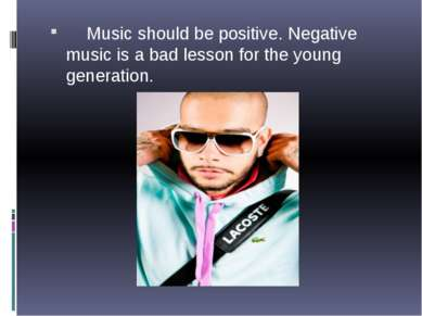 Music should be positive. Negative music is a bad lesson for the young genera...