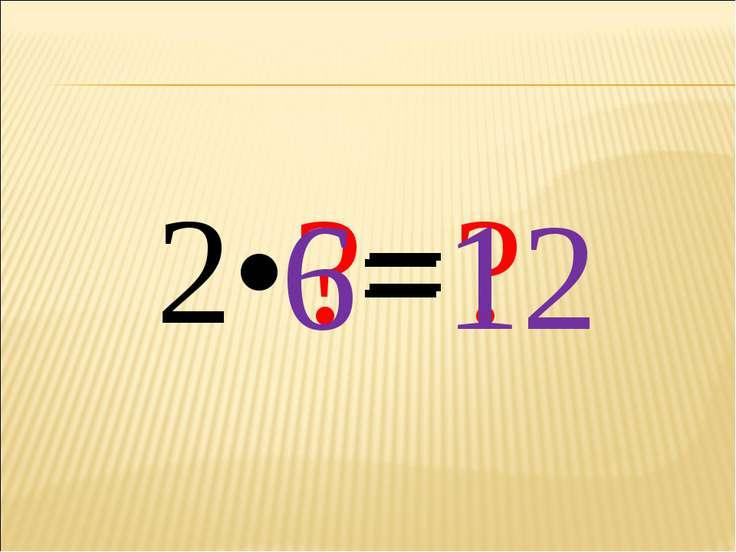 2• ?= ? 6= 12