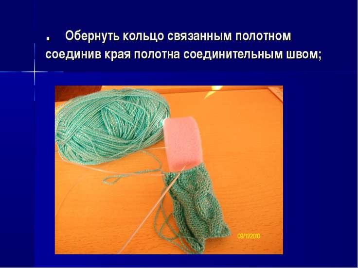 . Обернуть кольцо связанным полотном соединив края полотна соединительным швом;