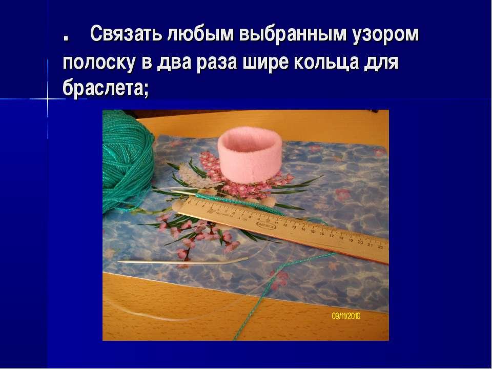 . Связать любым выбранным узором полоску в два раза шире кольца для браслета;