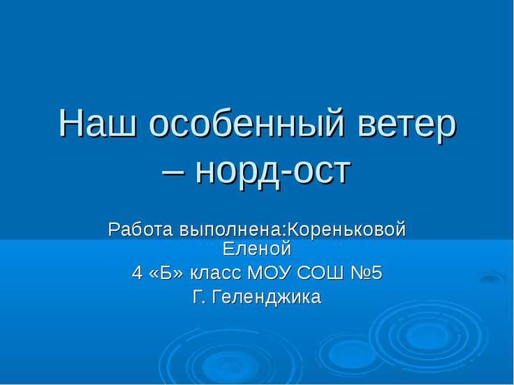 Наш особенный ветер – норд-ост Работа выполнена:Кореньковой Еленой 4 «Б» клас...