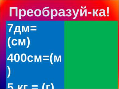 Преобразуй-ка! 7дм= (см) 400см=(м) 5 кг = (г) 9 м = (дм)