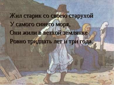 Жил старик со своею старухой У самого синего моря, Они жили в ветхой землянке...