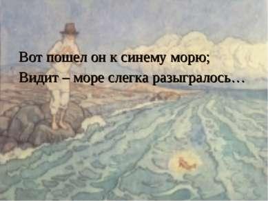 Вот пошел он к синему морю; Видит – море слегка разыгралось…