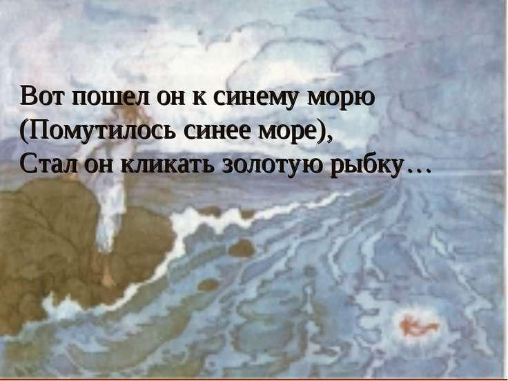 Вот пошел он к синему морю (Помутилось синее море), Стал он кликать золотую р...