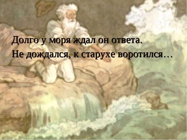 Долго у моря ждал он ответа. Не дождался, к старухе воротился…