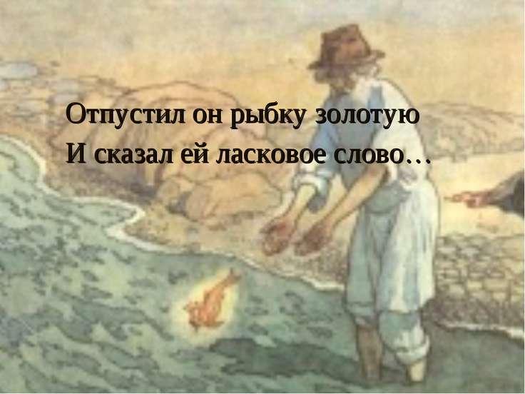 Отпустил он рыбку золотую И сказал ей ласковое слово…