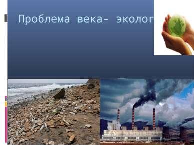 Проблема века- экология