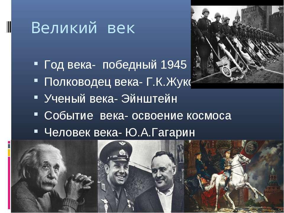 Великий век Год века- победный 1945 Полководец века- Г.К.Жуков Ученый века- Э...