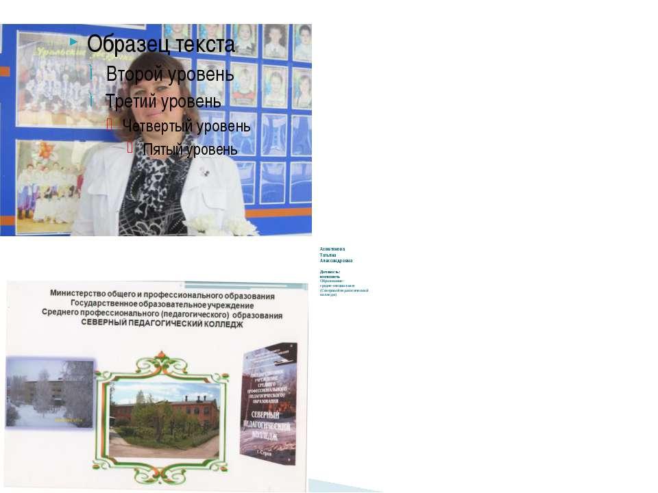 Ахметянова Татьяна Александровна Должность : воспитатель Образование: средне-...