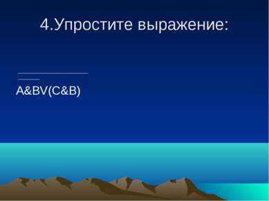 4.Упростите выражение: A&BV(C&B)