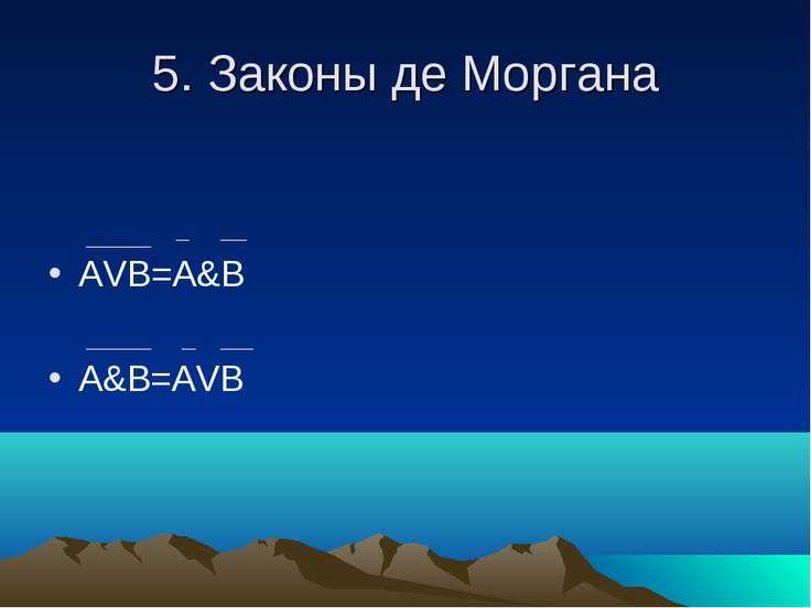 5. Законы де Моргана АVВ=A&B A&B=AVB