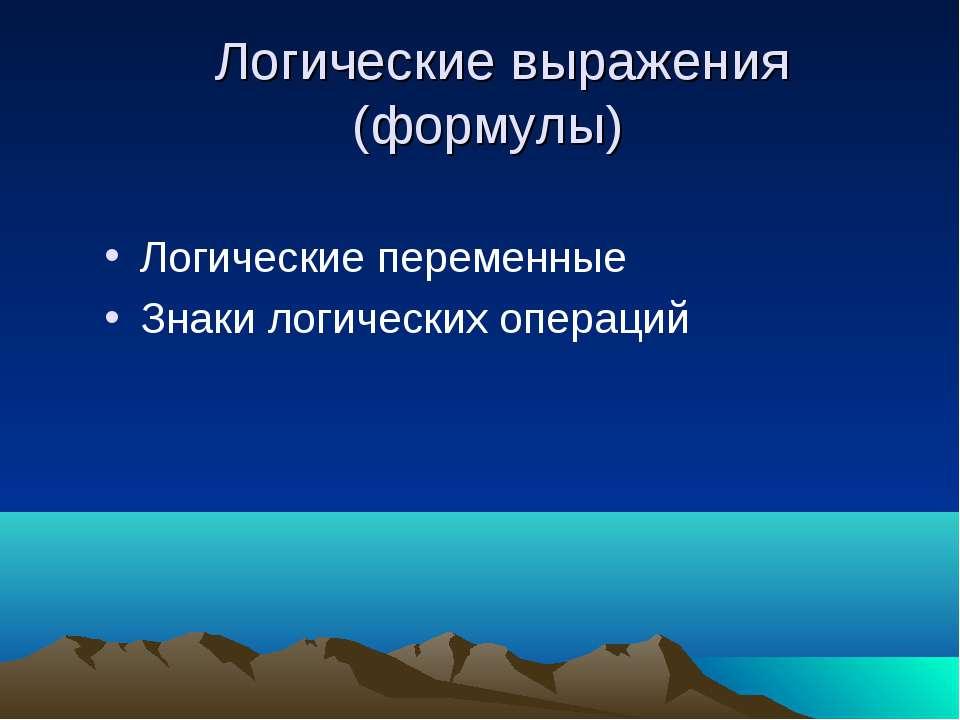 Логические выражения (формулы) Логические переменные Знаки логических операций