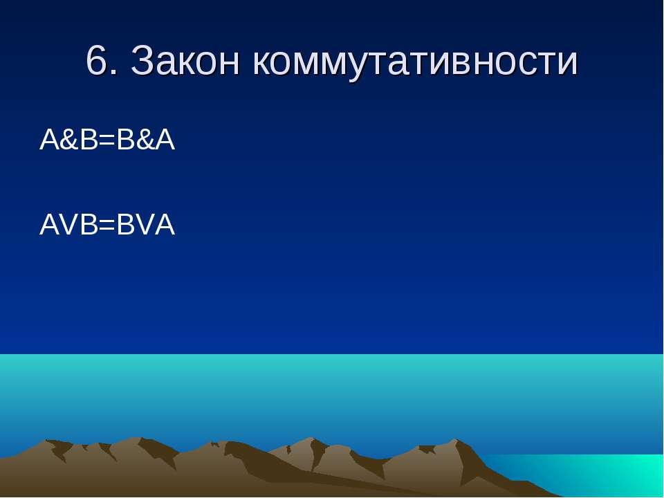 6. Закон коммутативности A&B=B&A AVB=BVA