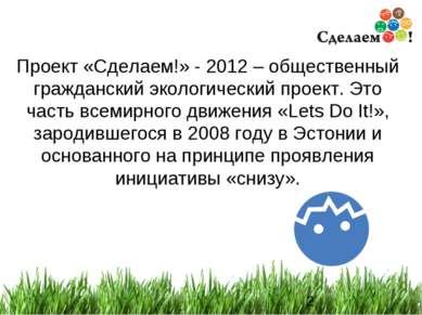 * Проект «Сделаем!» - 2012 – общественный гражданский экологический проект. Э...